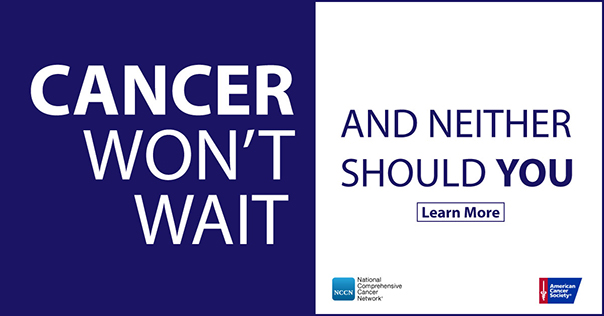 Cancer won't wait. And neither should you.
